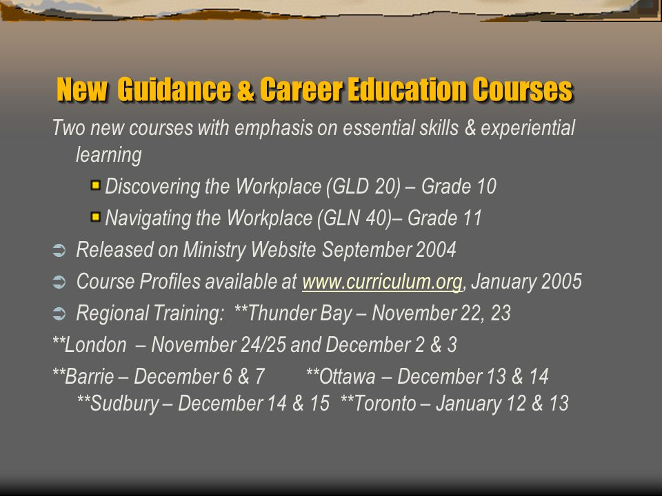 New Guidance & Career Education Courses Two new courses with emphasis on essential skills & experiential learning Discovering the Workplace (GLD 20) – Grade 10 Navigating the Workplace (GLN 40)– Grade 11  Released on Ministry Website September 2004  Course Profiles available at www.curriculum.org, January 2005www.curriculum.org  Regional Training: **Thunder Bay – November 22, 23 **London – November 24/25 and December 2 & 3 **Barrie – December 6 & 7 **Ottawa – December 13 & 14 **Sudbury – December 14 & 15 **Toronto – January 12 & 13
