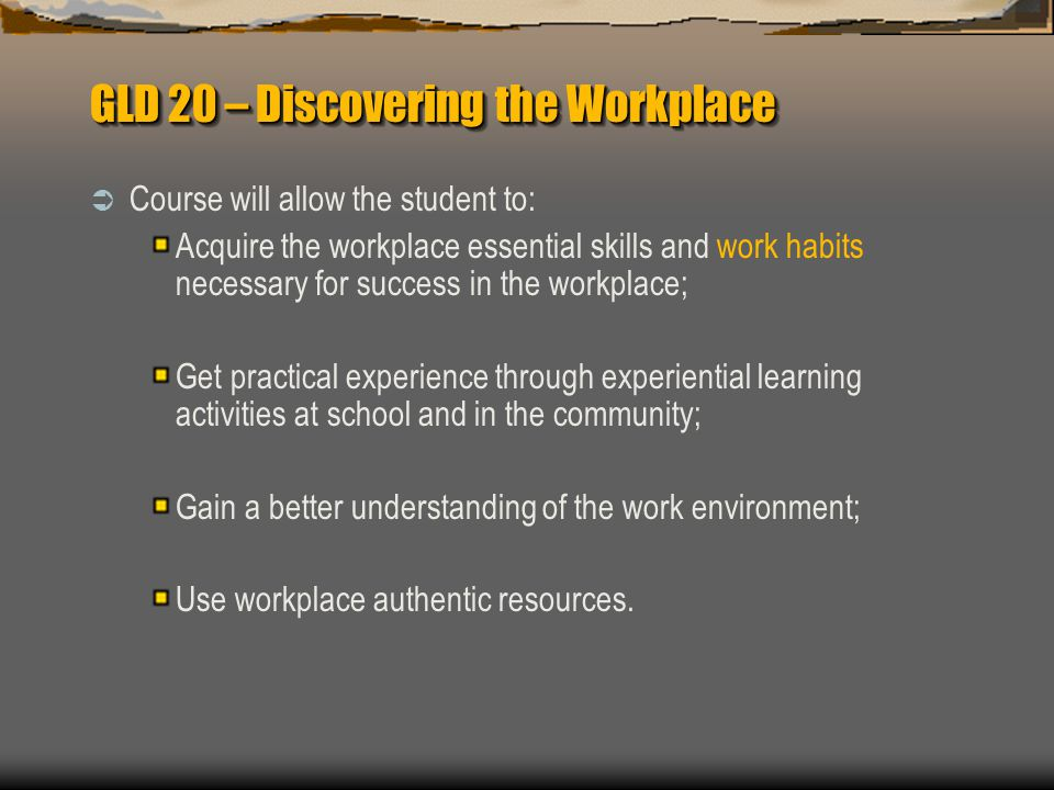 GLD 20 – Discovering the Workplace  Course will allow the student to: Acquire the workplace essential skills and work habits necessary for success in the workplace; Get practical experience through experiential learning activities at school and in the community; Gain a better understanding of the work environment; Use workplace authentic resources.