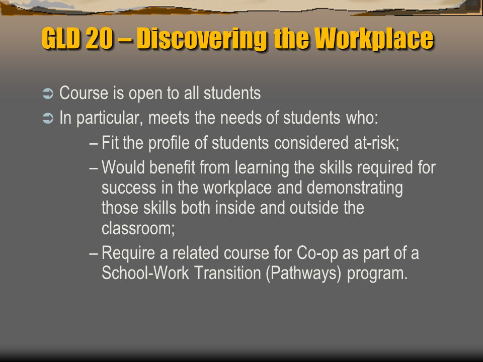 GLD 20 – Discovering the Workplace  Course is open to all students  In particular, meets the needs of students who: –Fit the profile of students considered at-risk; –Would benefit from learning the skills required for success in the workplace and demonstrating those skills both inside and outside the classroom; –Require a related course for Co-op as part of a School-Work Transition (Pathways) program.