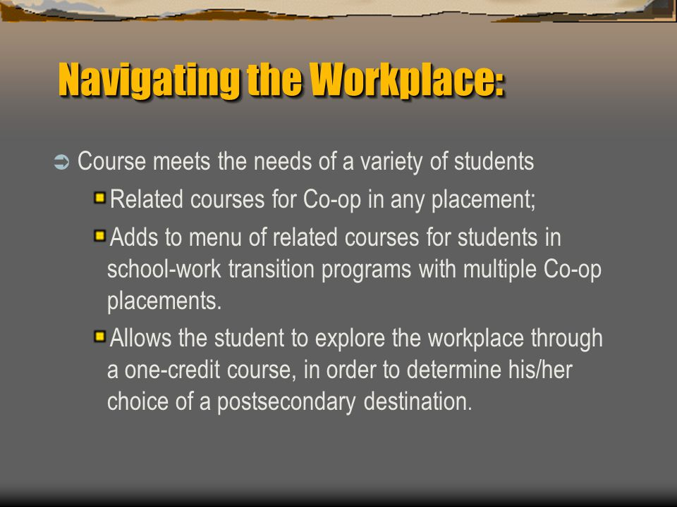 Navigating the Workplace:  Course meets the needs of a variety of students Related courses for Co-op in any placement; Adds to menu of related courses for students in school-work transition programs with multiple Co-op placements.