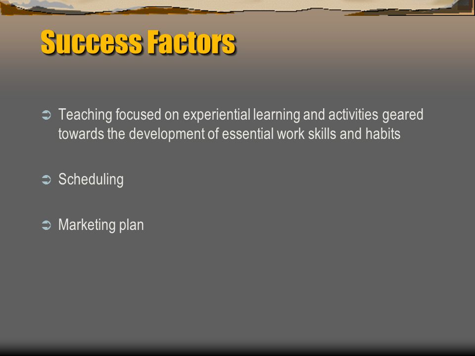 Success Factors  Teaching focused on experiential learning and activities geared towards the development of essential work skills and habits  Scheduling  Marketing plan