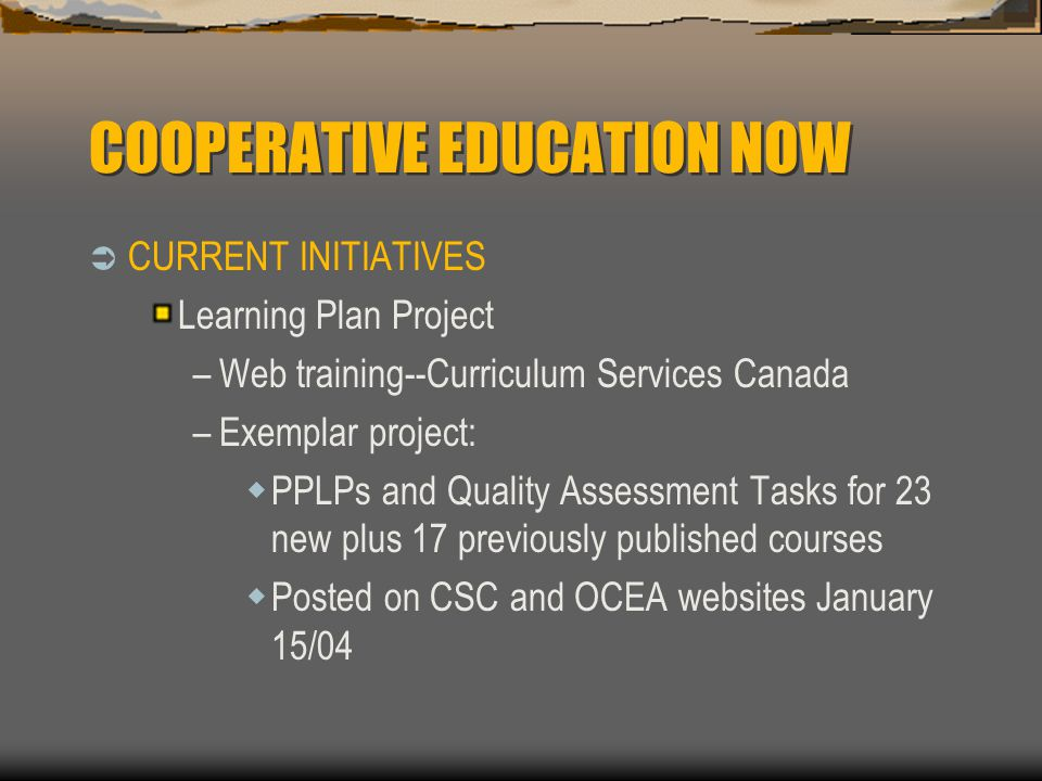 COOPERATIVE EDUCATION NOW  CURRENT INITIATIVES Learning Plan Project –Web training--Curriculum Services Canada –Exemplar project:  PPLPs and Quality Assessment Tasks for 23 new plus 17 previously published courses  Posted on CSC and OCEA websites January 15/04
