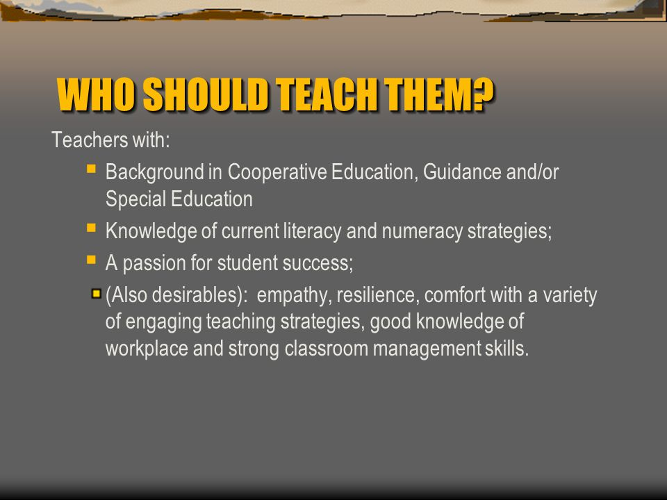 WHO SHOULD TEACH THEM? Teachers with:  Background in Cooperative Education, Guidance and/or Special Education  Knowledge of current literacy and num