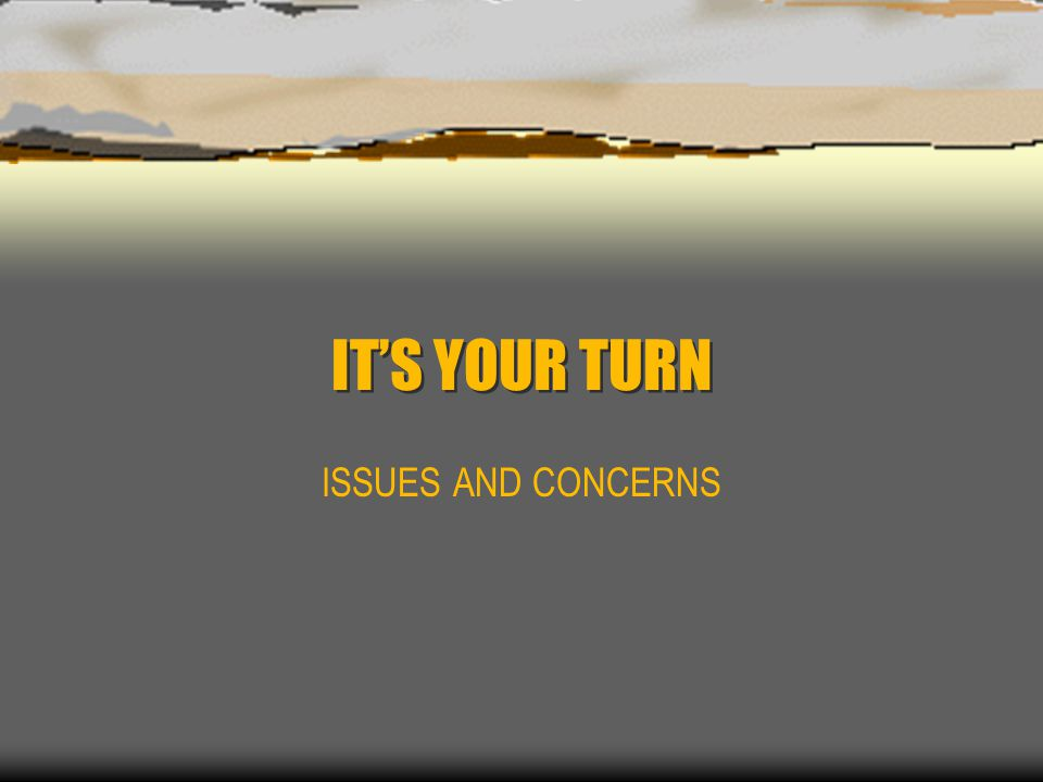 IT'S YOUR TURN ISSUES AND CONCERNS