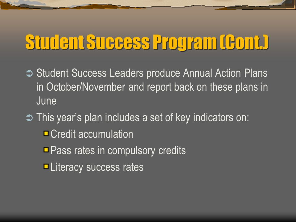Student Success Program (Cont.)  Student Success Leaders produce Annual Action Plans in October/November and report back on these plans in June  This year's plan includes a set of key indicators on: Credit accumulation Pass rates in compulsory credits Literacy success rates