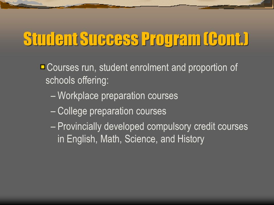 Student Success Program Proportion of schools running & number of students in new Grade 10 & 12 Guidance & Career Education courses (Co-op related courses) Annual School Leaver Rate Total number of students at risk in Grades 7 & 8 based on those working at Level 1 or below in English and Math
