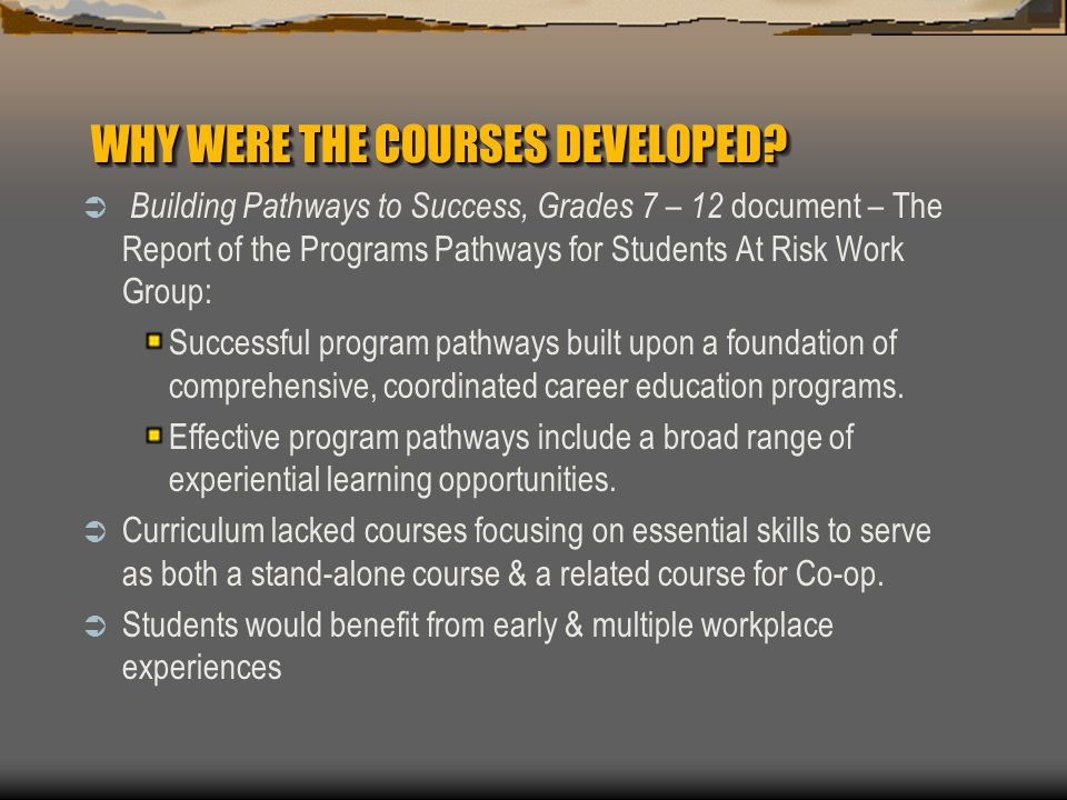 WHY WERE THE COURSES DEVELOPED?  Building Pathways to Success, Grades 7 – 12 document – The Report of the Programs Pathways for Students At Risk Work