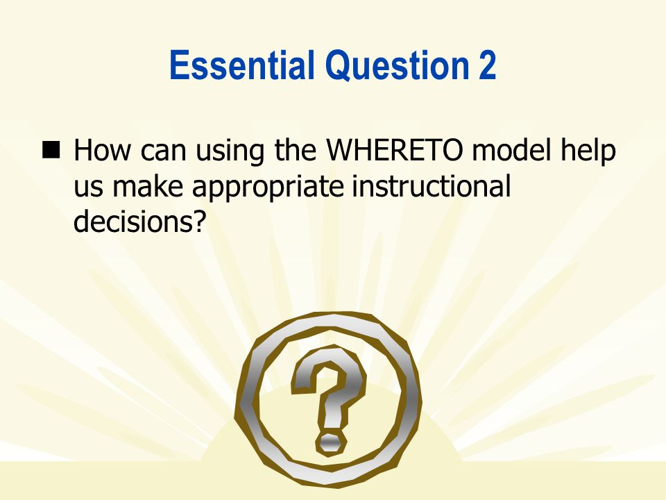 Essential Question 2 How can using the WHERETO model help us make appropriate instructional decisions?