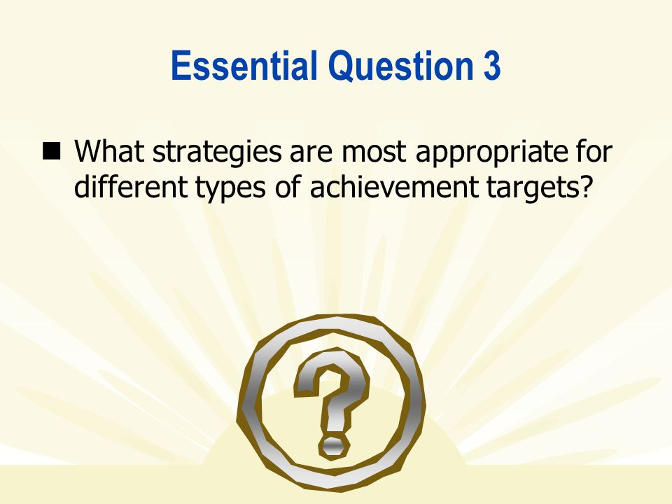 Essential Question 3 What strategies are most appropriate for different types of achievement targets?