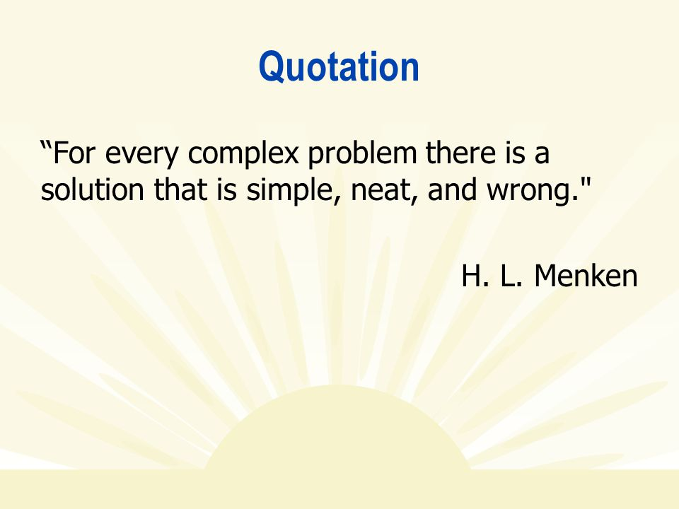 """Quotation """"For every complex problem there is a solution that is simple, neat, and wrong."""