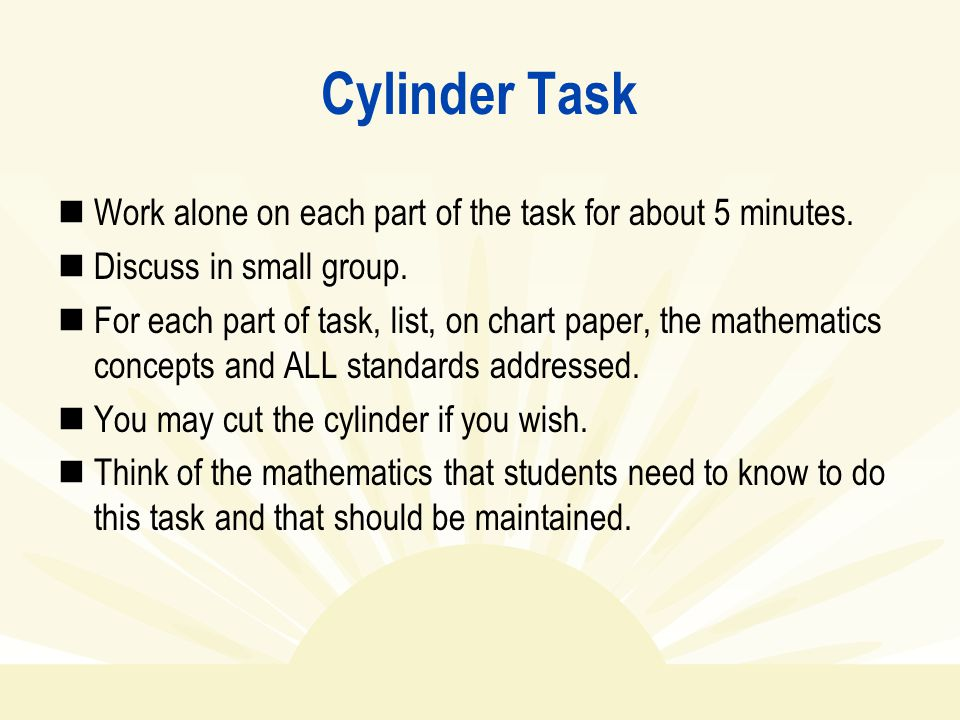 Cylinder Task Work alone on each part of the task for about 5 minutes. Discuss in small group. For each part of task, list, on chart paper, the mathem