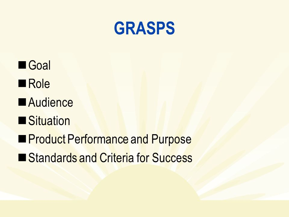 GRASPS Goal Role Audience Situation Product Performance and Purpose Standards and Criteria for Success