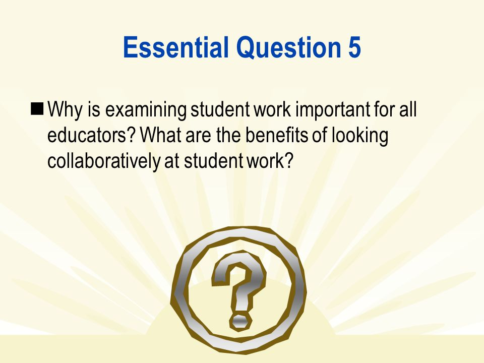Essential Question 5 Why is examining student work important for all educators? What are the benefits of looking collaboratively at student work?