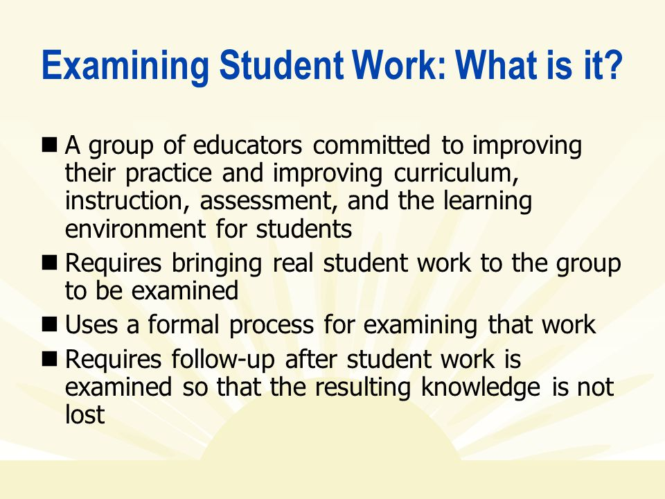 Examining Student Work: What is it? A group of educators committed to improving their practice and improving curriculum, instruction, assessment, and