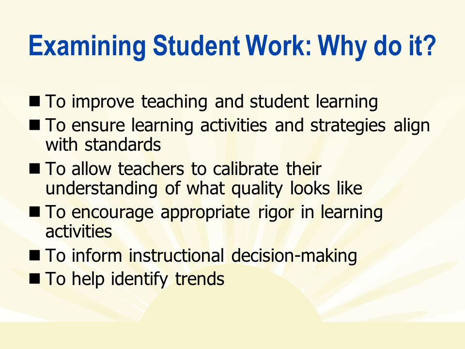 Examining Student Work: Why do it? To improve teaching and student learning To ensure learning activities and strategies align with standards To allow