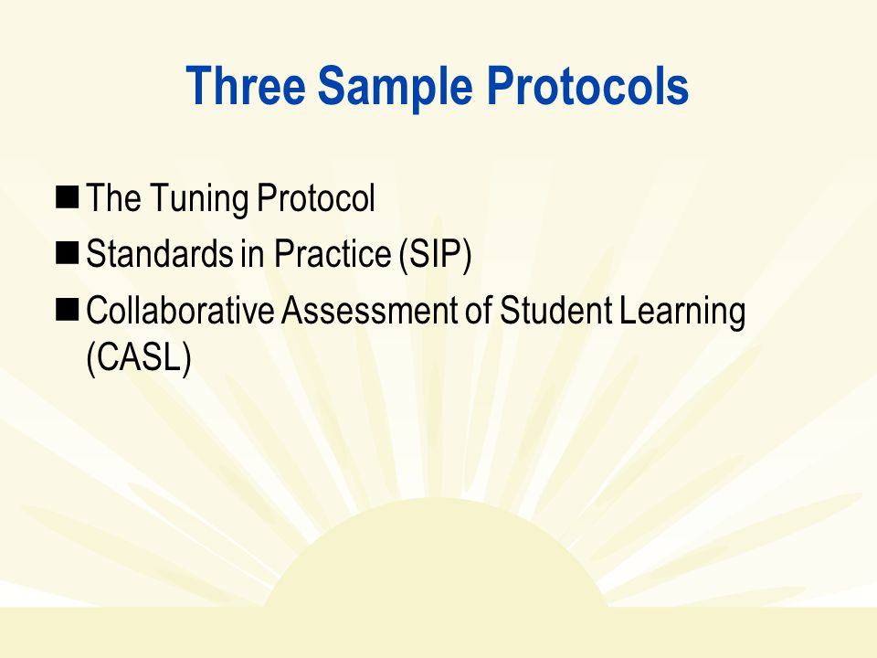 Three Sample Protocols The Tuning Protocol Standards in Practice (SIP) Collaborative Assessment of Student Learning (CASL)