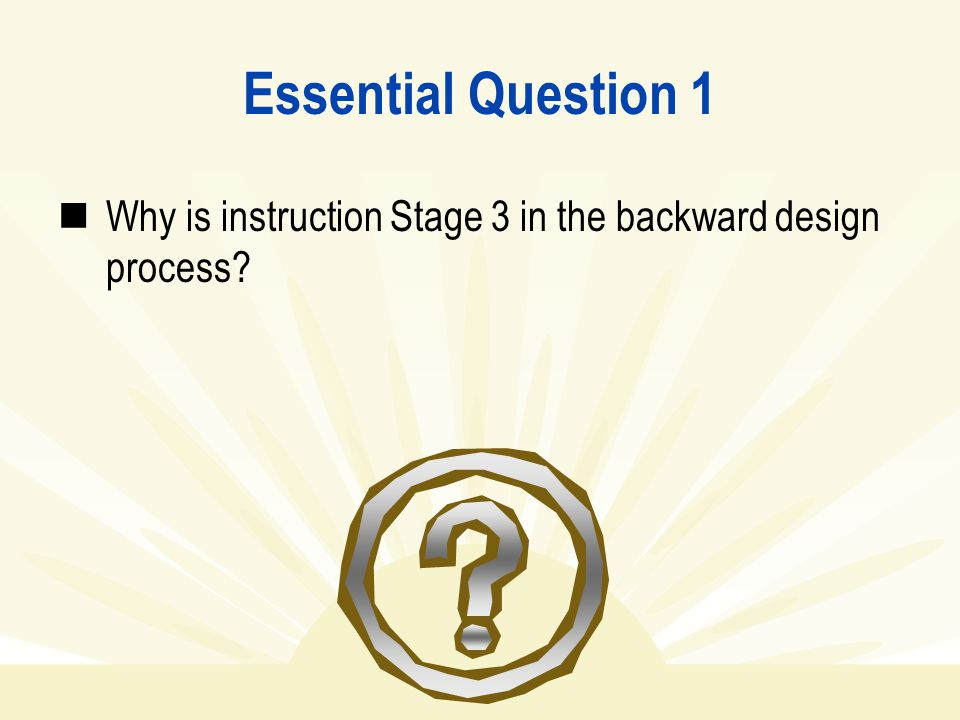 Essential Question 1 Why is instruction Stage 3 in the backward design process?
