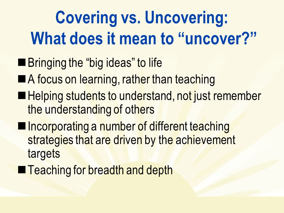 """Covering vs. Uncovering: What does it mean to """"uncover?"""" Bringing the """"big ideas"""" to life A focus on learning, rather than teaching Helping students t"""