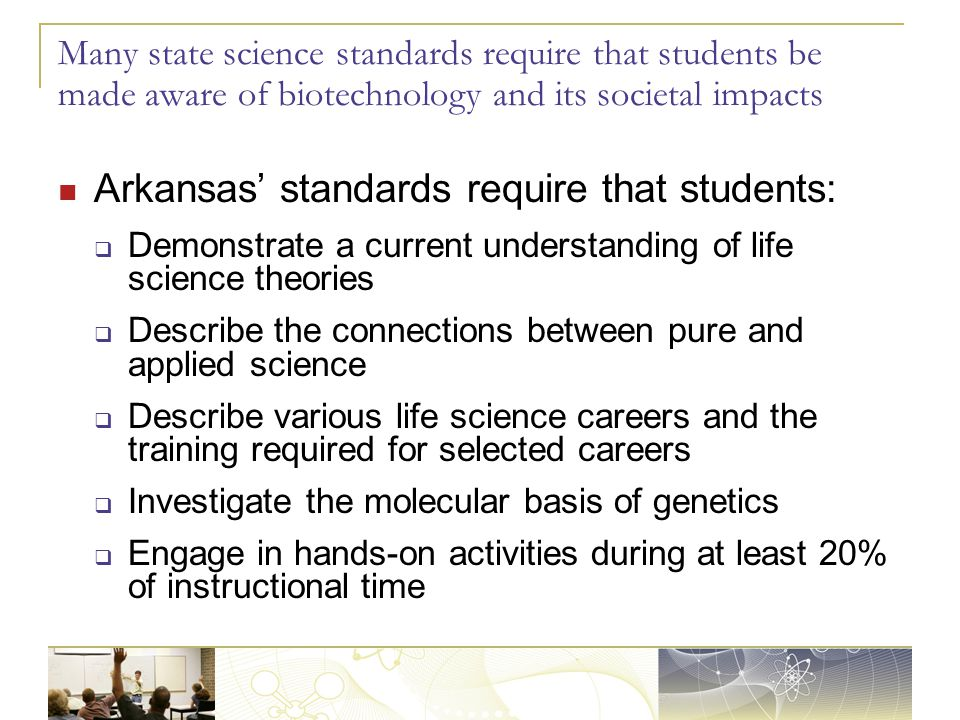 Many state science standards require that students be made aware of biotechnology and its societal impacts Arkansas' standards require that students:  Demonstrate a current understanding of life science theories  Describe the connections between pure and applied science  Describe various life science careers and the training required for selected careers  Investigate the molecular basis of genetics  Engage in hands-on activities during at least 20% of instructional time