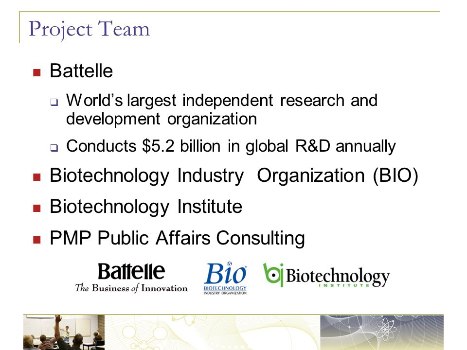 Project Team Battelle  World's largest independent research and development organization  Conducts $5.2 billion in global R&D annually Biotechnology Industry Organization (BIO) Biotechnology Institute PMP Public Affairs Consulting