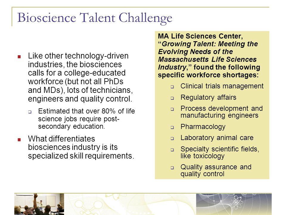 Bioscience Talent Challenge Like other technology-driven industries, the biosciences calls for a college-educated workforce (but not all PhDs and MDs)