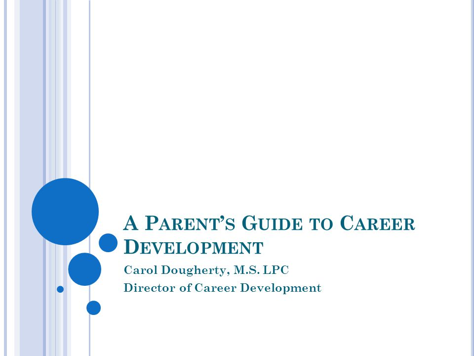 A P ARENT ' S G UIDE TO C AREER D EVELOPMENT Carol Dougherty, M.S. LPC Director of Career Development