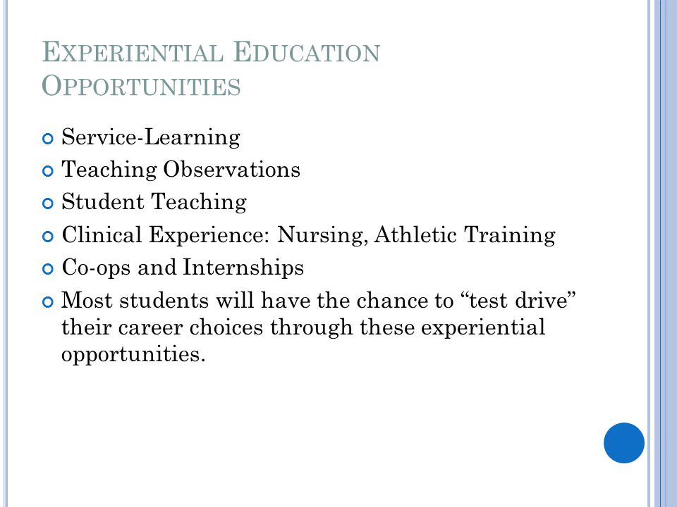 E XPERIENTIAL E DUCATION O PPORTUNITIES Service-Learning Teaching Observations Student Teaching Clinical Experience: Nursing, Athletic Training Co-ops and Internships Most students will have the chance to test drive their career choices through these experiential opportunities.
