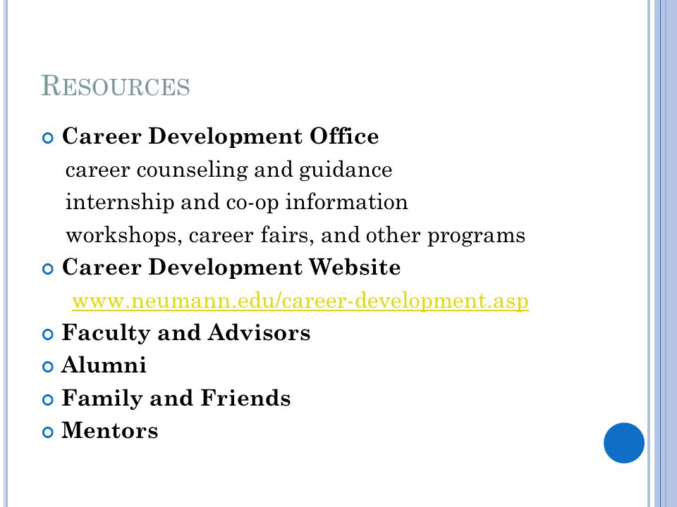 R ESOURCES Career Development Office career counseling and guidance internship and co-op information workshops, career fairs, and other programs Career Development Website www.neumann.edu/career-development.asp Faculty and Advisors Alumni Family and Friends Mentors
