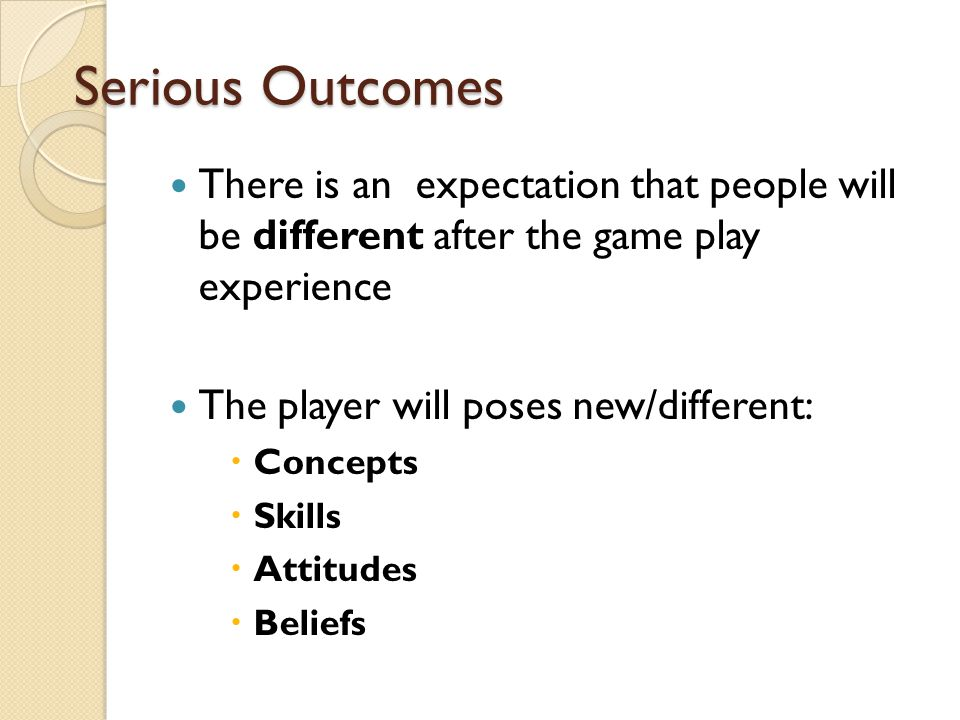 Serious Outcomes There is an expectation that people will be different after the game play experience The player will poses new/different:  Concepts  Skills  Attitudes  Beliefs