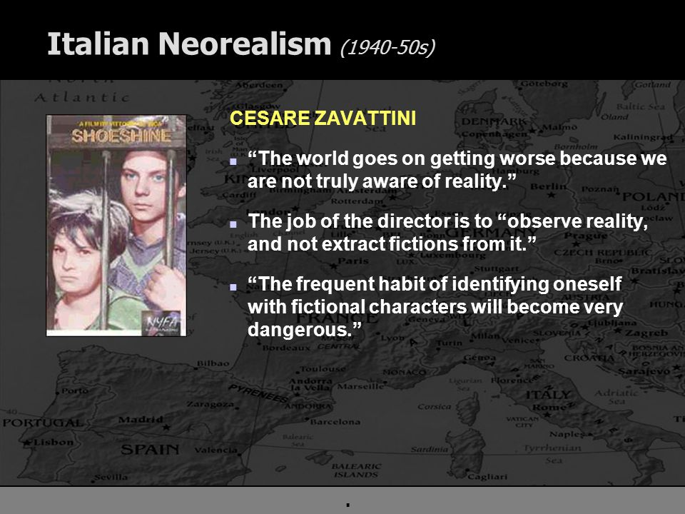 . Italian Neorealism (1940-50s) CESARE ZAVATTINI n The world goes on getting worse because we are not truly aware of reality. n The job of the director is to observe reality, and not extract fictions from it. n The frequent habit of identifying oneself with fictional characters will become very dangerous.