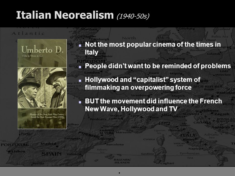 . Italian Neorealism (1940-50s) n Not the most popular cinema of the times in Italy n People didn't want to be reminded of problems n Hollywood and capitalist system of filmmaking an overpowering force n BUT the movement did influence the French New Wave, Hollywood and TV