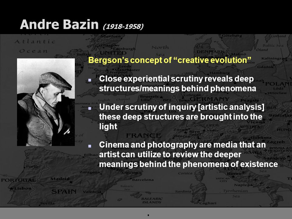 . Andre Bazin (1918-1958) Bergson's concept of creative evolution n Close experiential scrutiny reveals deep structures/meanings behind phenomena n Under scrutiny of inquiry [artistic analysis] these deep structures are brought into the light n Cinema and photography are media that an artist can utilize to review the deeper meanings behind the phenomena of existence