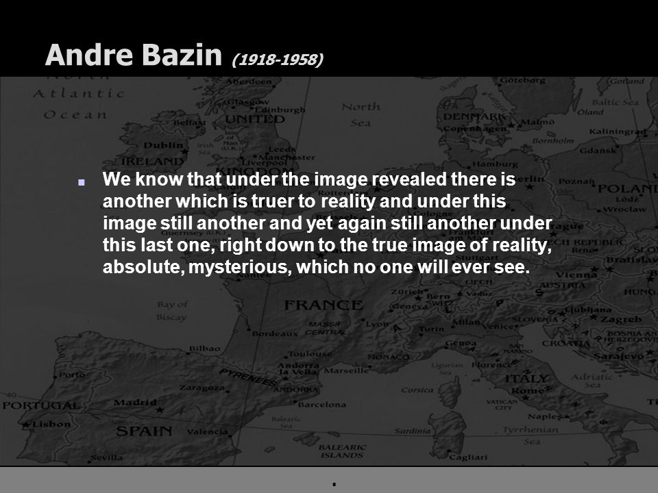 . Andre Bazin (1918-1958) n We know that under the image revealed there is another which is truer to reality and under this image still another and yet again still another under this last one, right down to the true image of reality, absolute, mysterious, which no one will ever see.
