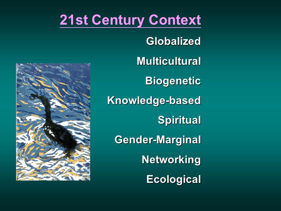 21st Century ContextGlobalizedMulticulturalBiogeneticKnowledge-basedSpiritualGender-MarginalNetworkingEcological