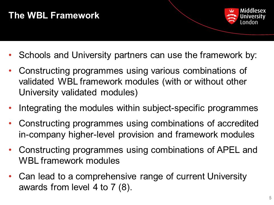 The WBL Framework Schools and University partners can use the framework by: Constructing programmes using various combinations of validated WBL framework modules (with or without other University validated modules) Integrating the modules within subject-specific programmes Constructing programmes using combinations of accredited in-company higher-level provision and framework modules Constructing programmes using combinations of APEL and WBL framework modules Can lead to a comprehensive range of current University awards from level 4 to 7 (8).
