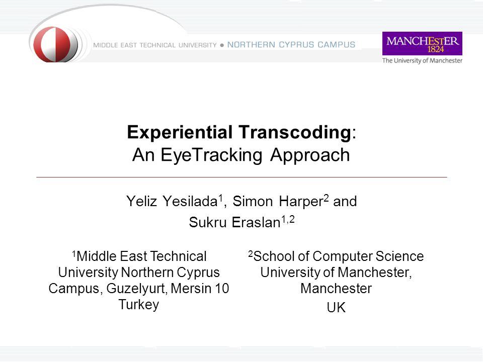 Experiential Transcoding: An EyeTracking Approach Yeliz Yesilada 1, Simon Harper 2 and Sukru Eraslan 1,2 1 Middle East Technical University Northern C