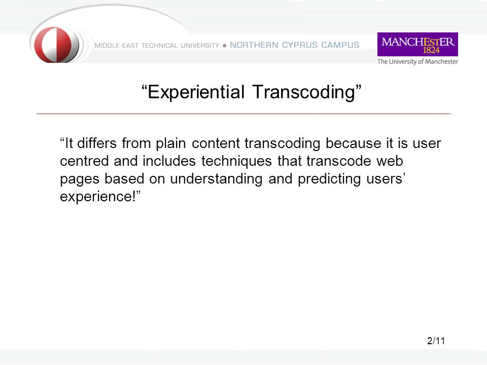 2/11 Experiential Transcoding It differs from plain content transcoding because it is user centred and includes techniques that transcode web pages based on understanding and predicting users' experience!