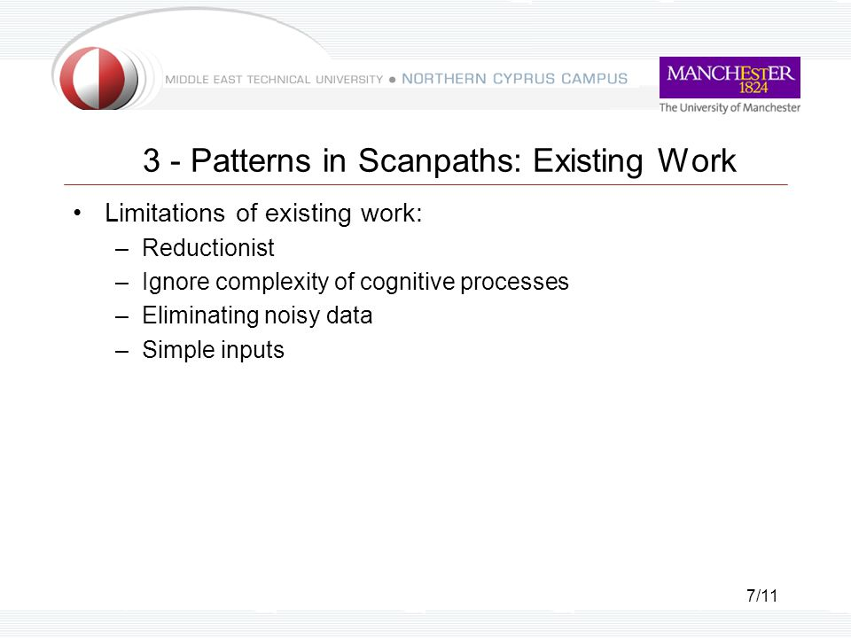 7/11 3 - Patterns in Scanpaths: Existing Work Limitations of existing work: –Reductionist –Ignore complexity of cognitive processes –Eliminating noisy