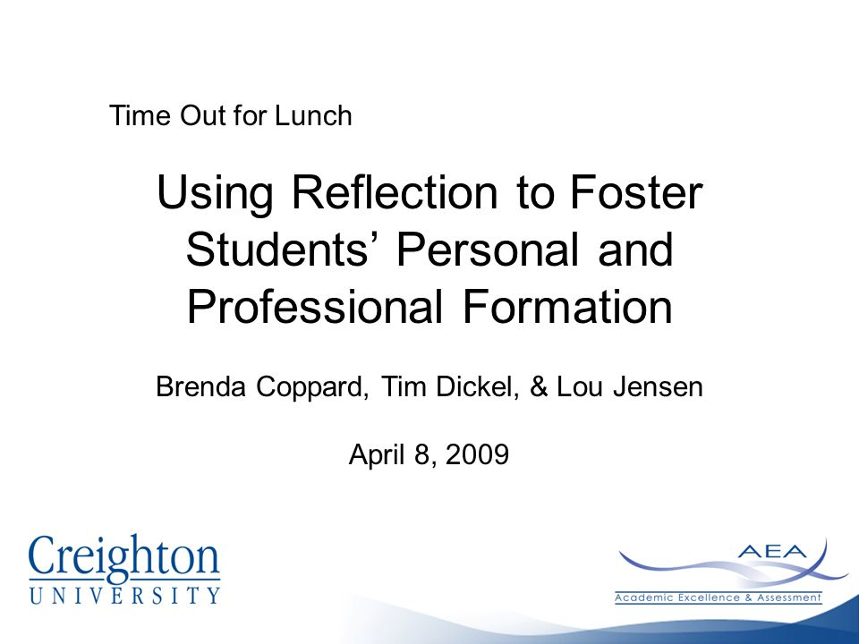 Time Out for Lunch Using Reflection to Foster Students' Personal and Professional Formation Brenda Coppard, Tim Dickel, & Lou Jensen April 8, 2009