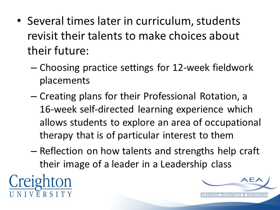 Several times later in curriculum, students revisit their talents to make choices about their future: – Choosing practice settings for 12-week fieldwork placements – Creating plans for their Professional Rotation, a 16-week self-directed learning experience which allows students to explore an area of occupational therapy that is of particular interest to them – Reflection on how talents and strengths help craft their image of a leader in a Leadership class