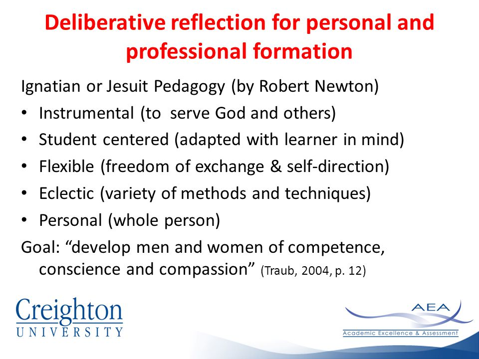Deliberative reflection for personal and professional formation Ignatian or Jesuit Pedagogy (by Robert Newton) Instrumental (to serve God and others) Student centered (adapted with learner in mind) Flexible (freedom of exchange & self-direction) Eclectic (variety of methods and techniques) Personal (whole person) Goal: develop men and women of competence, conscience and compassion (Traub, 2004, p.