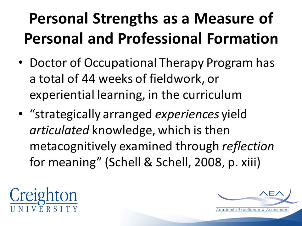 Personal Strengths as a Measure of Personal and Professional Formation Doctor of Occupational Therapy Program has a total of 44 weeks of fieldwork, or experiential learning, in the curriculum strategically arranged experiences yield articulated knowledge, which is then metacognitively examined through reflection for meaning (Schell & Schell, 2008, p.