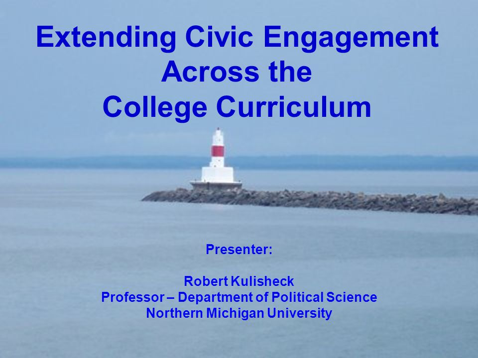 Extending Civic Engagement Across the College Curriculum Presenter: Robert Kulisheck Professor – Department of Political Science Northern Michigan Uni