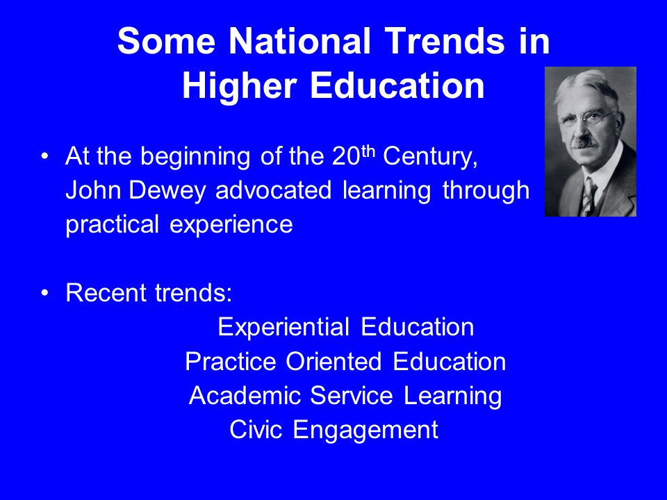 Some National Trends in Higher Education At the beginning of the 20 th Century, John Dewey advocated learning through practical experience Recent tren