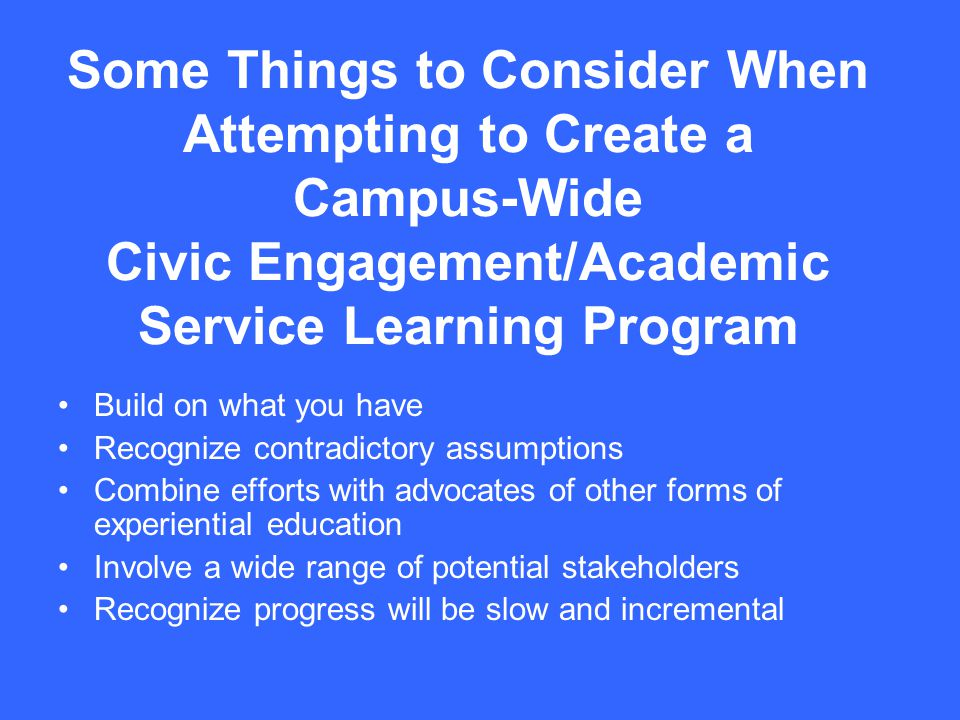 Some Things to Consider When Attempting to Create a Campus-Wide Civic Engagement/Academic Service Learning Program Build on what you have Recognize co