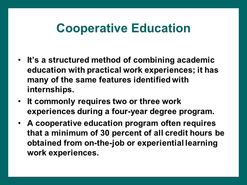 Cooperative Education It's a structured method of combining academic education with practical work experiences; it has many of the same features identified with internships.