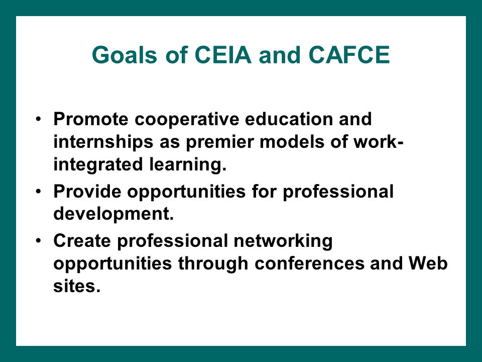 Goals of CEIA and CAFCE Promote cooperative education and internships as premier models of work- integrated learning.