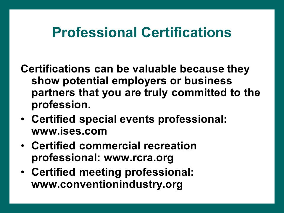 Professional Certifications Certifications can be valuable because they show potential employers or business partners that you are truly committed to the profession.