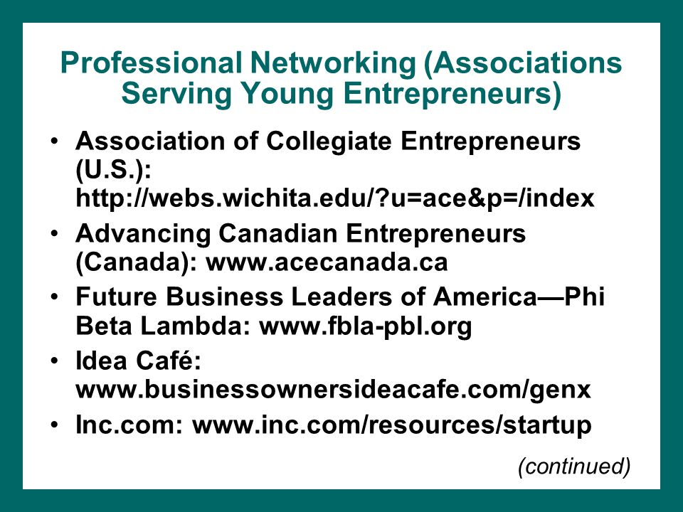 Professional Networking (Associations Serving Young Entrepreneurs) Association of Collegiate Entrepreneurs (U.S.): http://webs.wichita.edu/ u=ace&p=/index Advancing Canadian Entrepreneurs (Canada): www.acecanada.ca Future Business Leaders of America—Phi Beta Lambda: www.fbla-pbl.org Idea Café: www.businessownersideacafe.com/genx Inc.com: www.inc.com/resources/startup (continued)