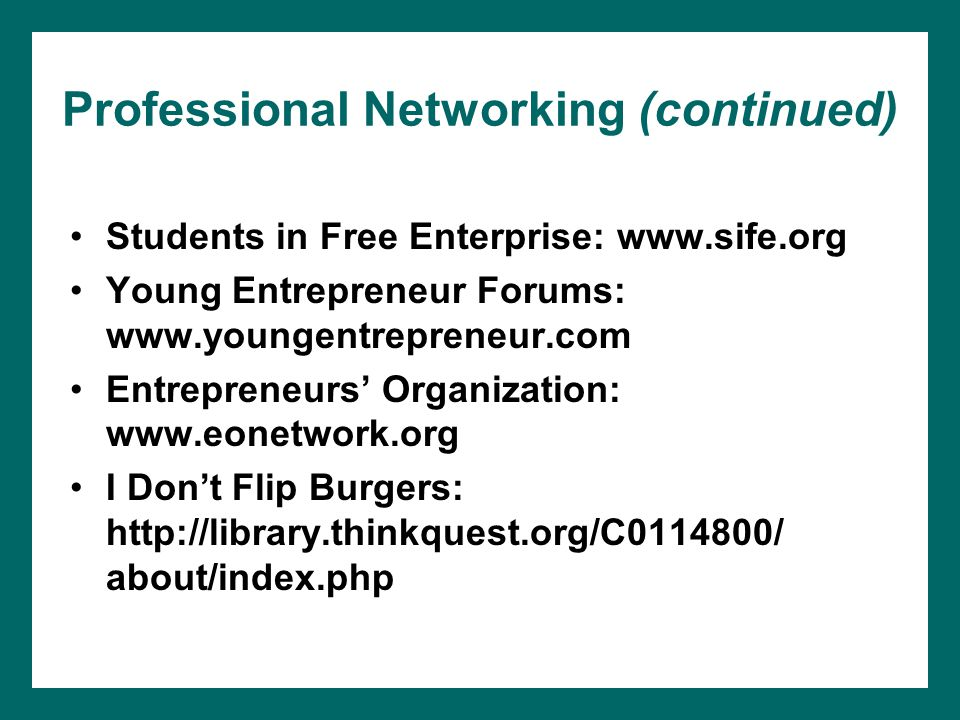 Professional Networking (continued) Students in Free Enterprise: www.sife.org Young Entrepreneur Forums: www.youngentrepreneur.com Entrepreneurs' Organization: www.eonetwork.org I Don't Flip Burgers: http://library.thinkquest.org/C0114800/ about/index.php